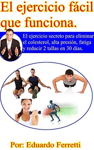 El Ejercicio fácil Que Funciona: El ejercicio secreto para eliminar el colesterol, alta presión