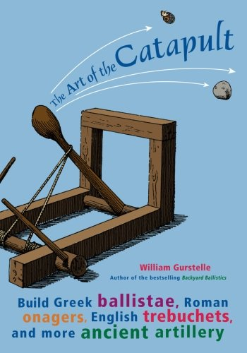 Catapult Design (The Art of the Catapult: Build Greek Ballistae, Roman Onagers, English Trebuchets, and More Ancient Artillery)