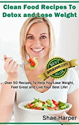 Clean Eating Food Recipes To Detox and Lose Weight: Over 50 Recipes to Help You Lose Weight, Feel Great and Live Your Best Life! (gluten free) (Detox Book Series 2) (English Edition)