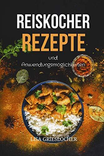 Reiskocher Rezepte und Anwendungsmöglichkeiten: Diese leckeren Gerichte sollte jeder probiert haben (German Edition) by Lisa Grieslocher