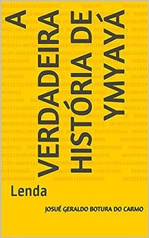 A verdadeira história de Ymyayá: Lenda (Portuguese Edition) by [carmo, josué geraldo botura do]