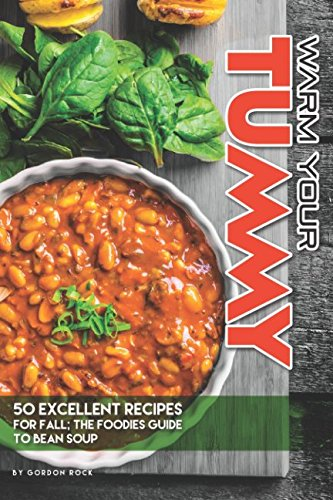 Warm Your Tummy: 50 Excellent Recipes for Fall; The Foodies Guide to Bean Soup