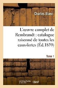 L'oeuvre complet de Rembrandt : catalogue raisonné de toutes les eaux-fortes. Tome 1: du maître et de ses peintures... orné de bois gravés et de quarante eaux-fortes tirées à part... par Charles Blanc