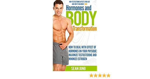 Hormones and Body Transformation:How To Deal With Effect of Hormones On  Your Physique: Maximize Testosterone and Minimize Estrogen