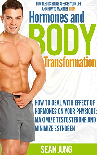 Hormones and Body Transformation:How To Deal With Effect of Hormones On Your Physique: Maximize Testosterone and Minimize - Testosterone Maximize