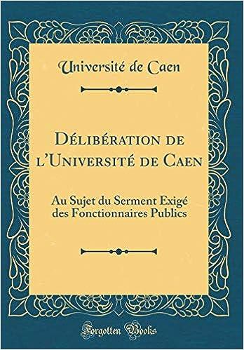Délibération de lUniversité de Caen: Au Sujet du Serment Exigé des Fonctionnaires Publics (Classic Reprint) (French Edition) (French) Hardcover – January 5 ...