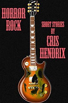 Rock N Roll Horror, Short Stories by Cris Hendrix by [Hendrix, Cris]
