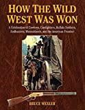 How the Wild West Was Won: A Celebration of Cowboys, Gunfighters, Buffalo Soldiers, Sodbusters, Moonshiners, and the American Frontier