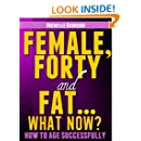Female, Forty and Fat...What Now? (Health, Fitness, and Lifestyle Solutions For Women)