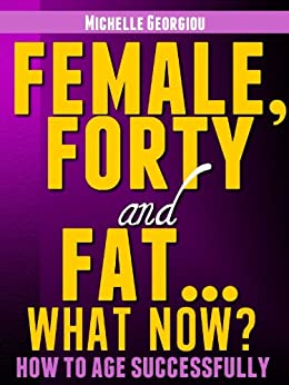 Female, Forty and Fat...What Now? (Health, Fitness, and Lifestyle Solutions For Women) by [Georgiou, Michelle]
