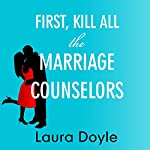 First, Kill All the Marriage Counselors: Modern-Day Secrets to Being Desired, Cherished, and Adored for Life | Laura Doyle