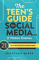 The Teen's Guide to Social Media... and Mobile Devices: 21 Tips to Wise Posting in an Insecure World