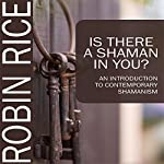 Is There a Shaman in You: An Introduction to Contemporary Shamanism | Robin Rice