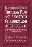 img - for Practitioner's Guide to Treating Fear and Anxiety in Children and Adolescents: A Cognitive-Behavioral Approach (Child Therapy Series) by Andrew R. Eisen (1977-07-07) book / textbook / text book