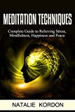 Meditation Techniques: Complete Guide to Relieving Stress, Mindfulness, Happiness and Peace (Meditation Made Easy For Beginners, How To Reduce Stress, Anxiety, Restore Confidence and Inner Peace)