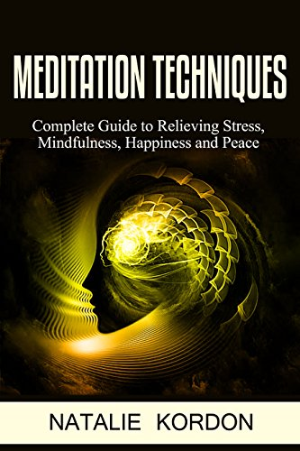Meditation Techniques: Complete Guide to Relieving Stress, Mindfulness, Happiness and Peace (Meditation Made Easy For Beginners, How To Reduce Stress, Anxiety, Restore Confidence a