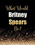 What Would Britney Spears Do?: Large Notebook/Diary/Journal for Writing 100 Pages, Britney Spears Gift for Fans