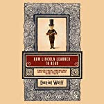 How Lincoln Learned to Read: Twelve Great Americans and the Educations That Made Them | Daniel Wolff