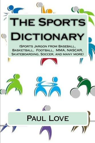 The Sports Dictionary: (Sports Jargon from Baseball, Basketball, Football, MMA, NASCAR, Skateboarding, Soccer, and Many More) (Sports Encyclopedia Baseball)