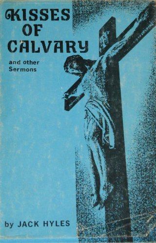 Kisses of Calvary and Other Sermons Jack Hyles