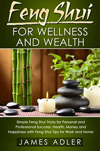 Feng Shui for Wellness and Wealth: Simple Feng Shui Tricks for Personal and Professional Success:Health, Money and Happiness with Feng Shui Tips for ... Home (Feng Shui, Law of Attraction, Success)