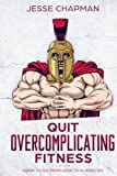 Quit Overcomplicating Fitness: Guide to Go From Geek to Gladiator