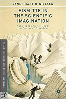 Eismitte in the Scientific Imagination: Knowledge and Politics at the Center of Greenland (Palgrave Studies in the History of Science and Technology)