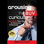 Arousing the Buy Curious: Real Estate Pillow Talk for Patrons and Professionals | Becki Saltzman