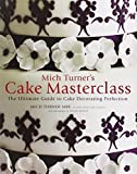 Mich Turner's Cake Masterclass: The Ultimate Step-by-step Guide to Cake Decorating Perfection by Mich Turner (2011-02-25)