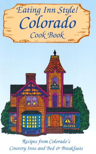 Eating Inn Style! Colorado Cookbook: Recipes from Colorado's Country Inns and Bed & Breakfasts