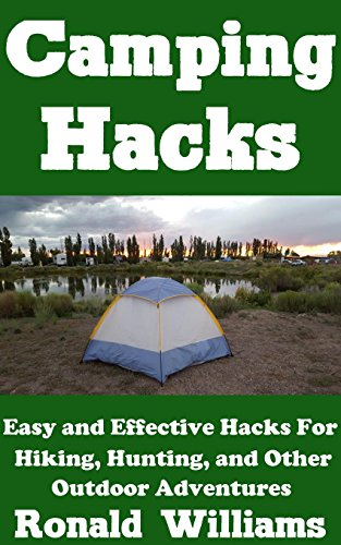 Camping Hacks: Easy and Effective Hacks For Camping, Hiking, Hunting, And Other...