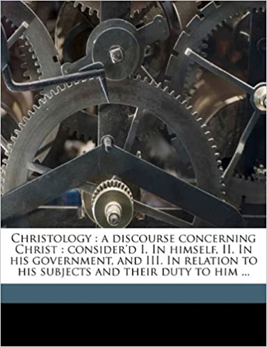 Christology: a discourse concerning Christ : consider'd I. In himself, II. In his government, and III. In relation to his subjects and their duty to him ... Volume 1