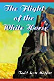 The Flight of the White Horse, Todd Moffett, 0595211917
