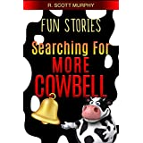 Fun Stories: Searching For More Cowbell (Humor, Romantic Comedy, Marriage & Family Humor, Work Humor, Short Stories, Essays, Happiness)