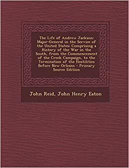 The Life of Andrew Jackson: Major-General in the Service of the United States: Comprising a History of the War in the South, from the Commencement