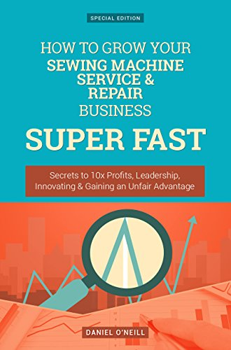 How To Grow Your Sewing Machine Service & Repair Business: Secrets to 10x Profits, Leadership, Innovation & Gaining an Unfair Advantage (Business Series) Service Repair Sewing Machine