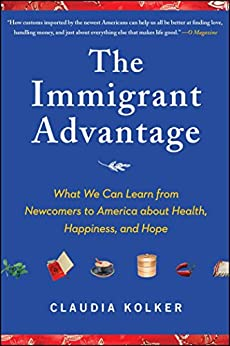 The Immigrant Advantage: What We Can Learn from Newcomers to America about Health, Happiness and Hope by [Kolker, Claudia]