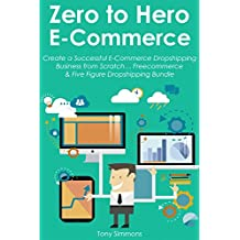 ZERO TO HERO ECOMMERCE: Create a Successful E-Commerce Dropshipping Business from Scratch… Freecommerce & Five Figure Dropshipping Bundle (MAKE MONEY WHILE YOU SLEEP Book 2)