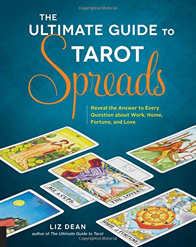 The Ultimate Guide to Tarot Spreads: Reveal the Answer to Every Question About Work, Home, Fortune, and Love [Liz Dean] (Tapa Blanda)
