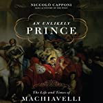 An Unlikely Prince: The Life and Times of Machiavelli   Niccolo Capponi
