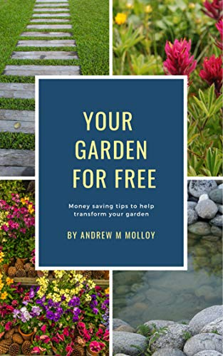 YOUR GARDEN FOR FREE: Money saving tips to help transform your garden by [Molloy, Andrew M]