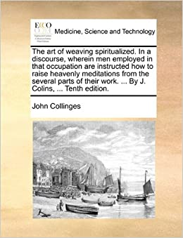 The art of weaving spiritualized. In a discourse, wherein men employed in that occupation are instructed how to raise heavenly meditations from the ... work. ... By J. Colins, ... Tenth edition.