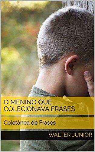 O Menino que Colecionava Frases: Coletânea de Frases