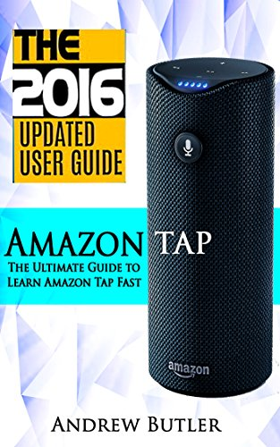 Amazon Tap: The Ultimate Guide to Learn Amazon Tap Fast(Amazon Echo 2016,Amazon Tap,user manual,web services,by amazon,Free books,Free Movie,Alexa Kit) (Amazon Prime, smart devices