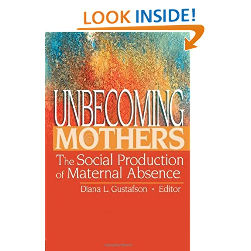 Unbecoming Mothers: The Social Production Of Maternal Absence (Haworth Marriage and Family Therapy) Diana Gustafson