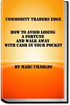 Commodity Traders Edge - How to Avoid Losing a Fortune and Walk Away with Cash in Your Pocket by [Charles, Marc]