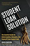 Student Loan Solution: The Essential Guide for Understanding, Managing, and Paying Off your Student Debt
