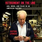 Retirement on the Line: Age, Work, and Value in an American Factory | Caitrin Lynch