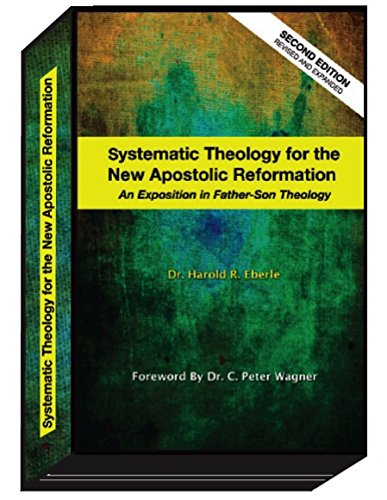 Systematic Theology for the New Apostolic Reformation: An Exposition in Father-Son Theology