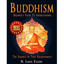 Buddhism: Beginner's Guide to Understanding The Essence of True Enlightenment (Buddhism, Buddhism Beginners, Buddhist Books, Buddhism Books, Zen Buddhism Book 1)